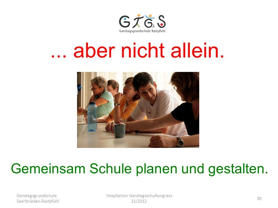 Ganztagsgrundschule Saarbrücken-Rastpfuhl Hospitation Ganztagsschulkongress 11/2012 30... aber nicht allein. Gemeinsam Schule planen und gestalten.