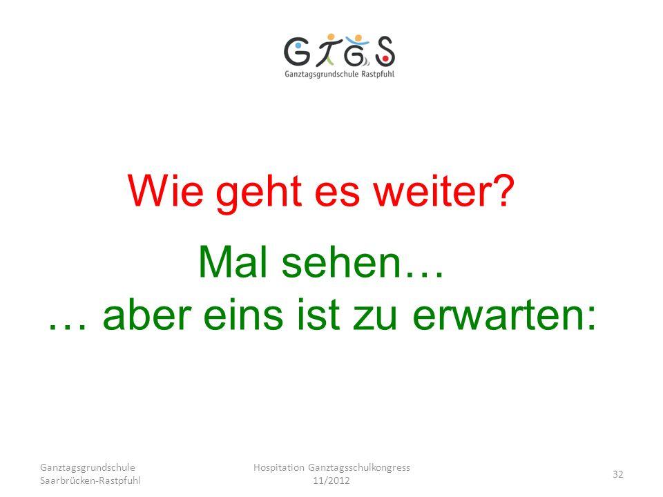 Ganztagsgrundschule Saarbrücken-Rastpfuhl Hospitation Ganztagsschulkongress 11/2012 32 Wie geht es weiter? Mal sehen… … aber eins ist zu erwarten: