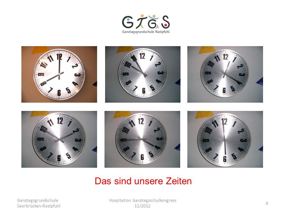 Ganztagsgrundschule Saarbrücken-Rastpfuhl Hospitation Ganztagsschulkongress 11/2012 4 Das sind unsere Zeiten