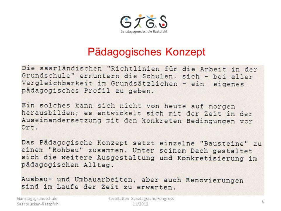 Ganztagsgrundschule Saarbrücken-Rastpfuhl Hospitation Ganztagsschulkongress 11/2012 6 Pädagogisches Konzept