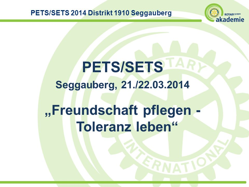 PETS/SETS Seggauberg, 21./22.03.2014 Freundschaft pflegen - Toleranz leben PETS/SETS 2014 Distrikt 1910 Seggauberg