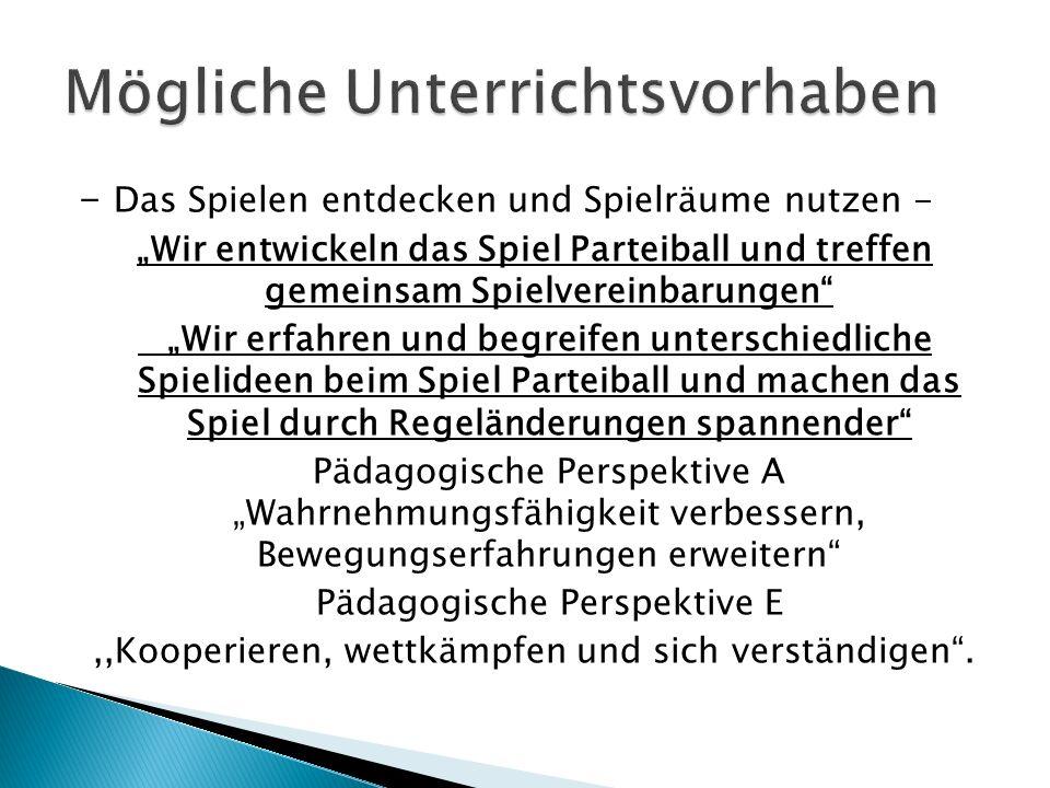 - Das Spielen entdecken und Spielräume nutzen - Wir entwickeln das Spiel Parteiball und treffen gemeinsam Spielvereinbarungen Wir erfahren und begreifen unterschiedliche Spielideen beim Spiel Parteiball und machen das Spiel durch Regeländerungen spannender Pädagogische Perspektive A Wahrnehmungsfähigkeit verbessern, Bewegungserfahrungen erweitern Pädagogische Perspektive E,,Kooperieren, wettkämpfen und sich verständigen.