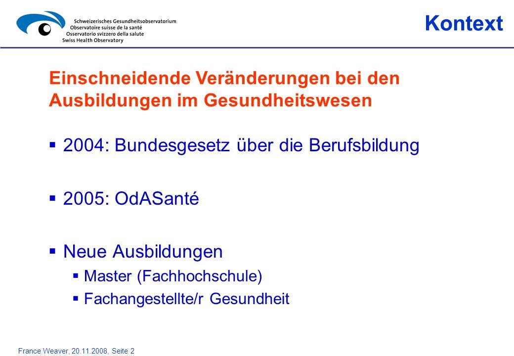 France Weaver, 20.11.2008, Seite 3 1.Inventar des Personals im Gesundheitswesen 2002 und 2006 2.Mögliche Entwicklungen bis 2030 Ziele Einen Überblick über alle Ausbildungen im Gesundheitswesen in der Schweiz liefern Bericht für die GDK mit der Entwicklung bis 2020, Obsan (forthcoming)