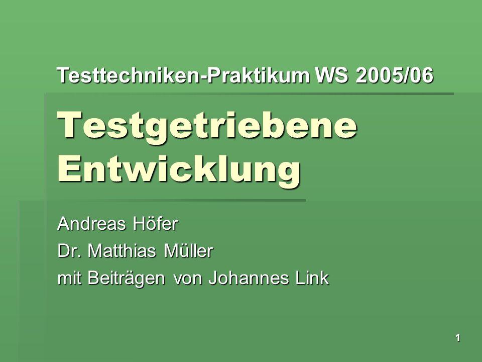 Testtechniken-Praktikum WS 2005/06 1 Testgetriebene Entwicklung Andreas Höfer Dr. Matthias Müller mit Beiträgen von Johannes Link