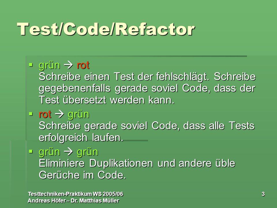 Testtechniken-Praktikum WS 2005/06 Andreas Höfer – Dr. Matthias Müller 3 Test/Code/Refactor grün rot Schreibe einen Test der fehlschlägt. Schreibe geg