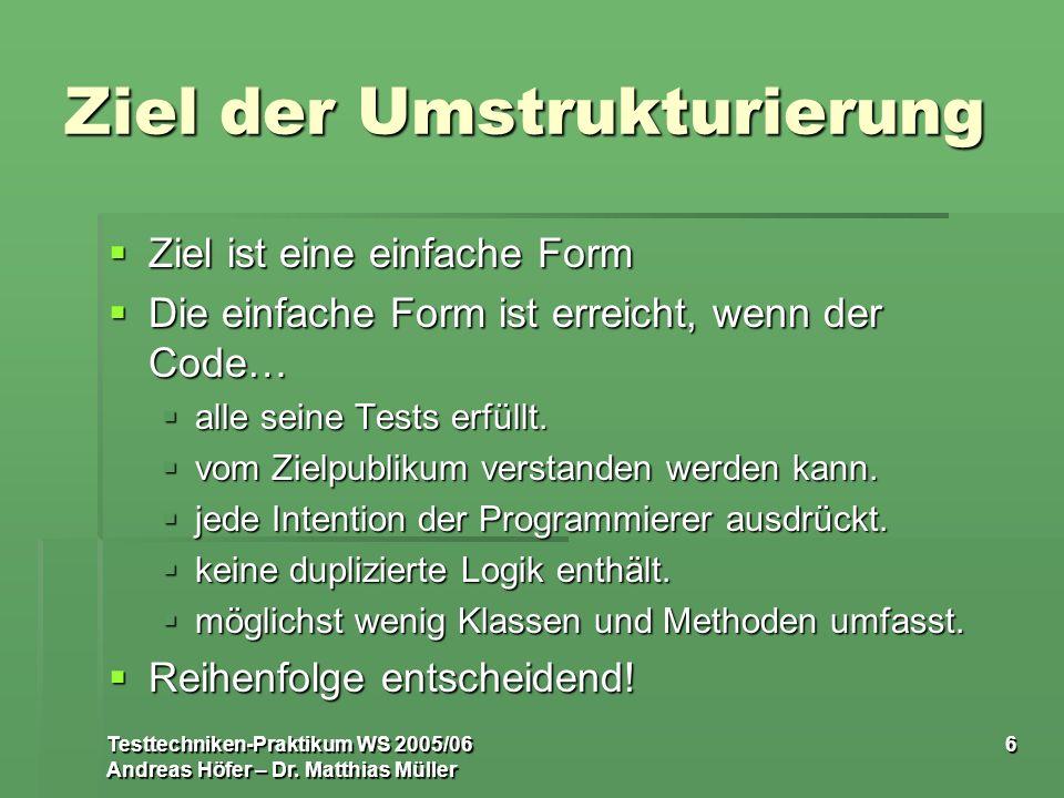 Testtechniken-Praktikum WS 2005/06 Andreas Höfer – Dr. Matthias Müller 6 Ziel der Umstrukturierung Ziel ist eine einfache Form Ziel ist eine einfache