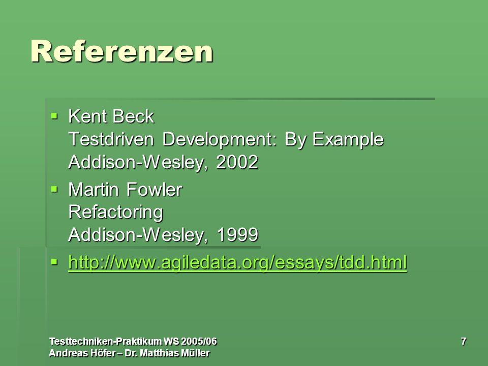 Testtechniken-Praktikum WS 2005/06 Andreas Höfer – Dr. Matthias Müller 7 Referenzen Kent Beck Testdriven Development: By Example Addison-Wesley, 2002