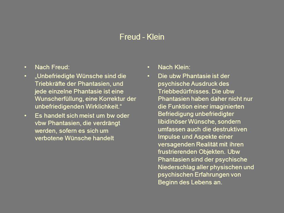 Freud - Klein Nach Freud: Unbefriedigte Wünsche sind die Triebkräfte der Phantasien, und jede einzelne Phantasie ist eine Wunscherfüllung, eine Korrektur der unbefriedigenden Wirklichkeit.