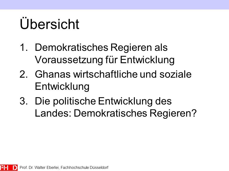 Prof. Dr. Walter Eberlei, Fachhochschule Düsseldorf Übersicht 1.Demokratisches Regieren als Voraussetzung für Entwicklung 2.Ghanas wirtschaftliche und