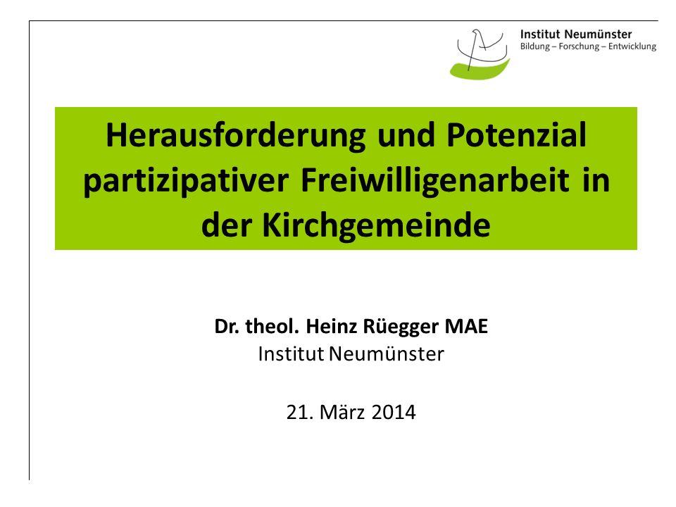 Herausforderung und Potenzial partizipativer Freiwilligenarbeit in der Kirchgemeinde Dr. theol. Heinz Rüegger MAE Institut Neumünster 21. März 2014