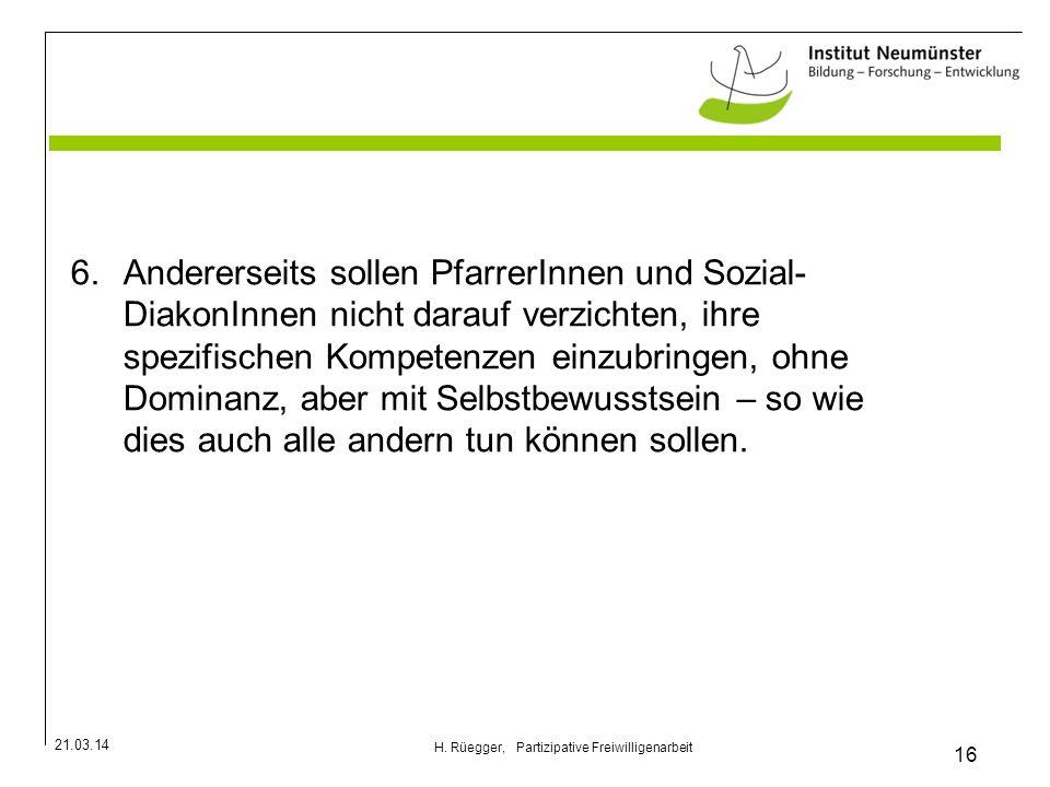 21.03.14 16 H. Rüegger, Partizipative Freiwilligenarbeit 6.Andererseits sollen PfarrerInnen und Sozial- DiakonInnen nicht darauf verzichten, ihre spez