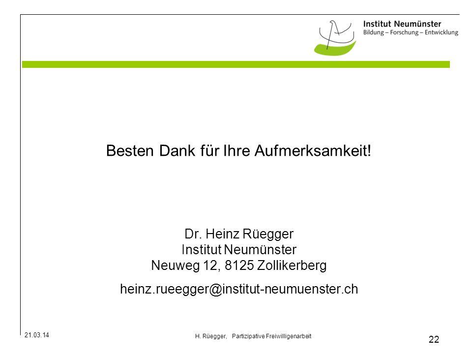 21.03.14 22 H. Rüegger, Partizipative Freiwilligenarbeit Besten Dank für Ihre Aufmerksamkeit! Dr. Heinz Rüegger Institut Neumünster Neuweg 12, 8125 Zo