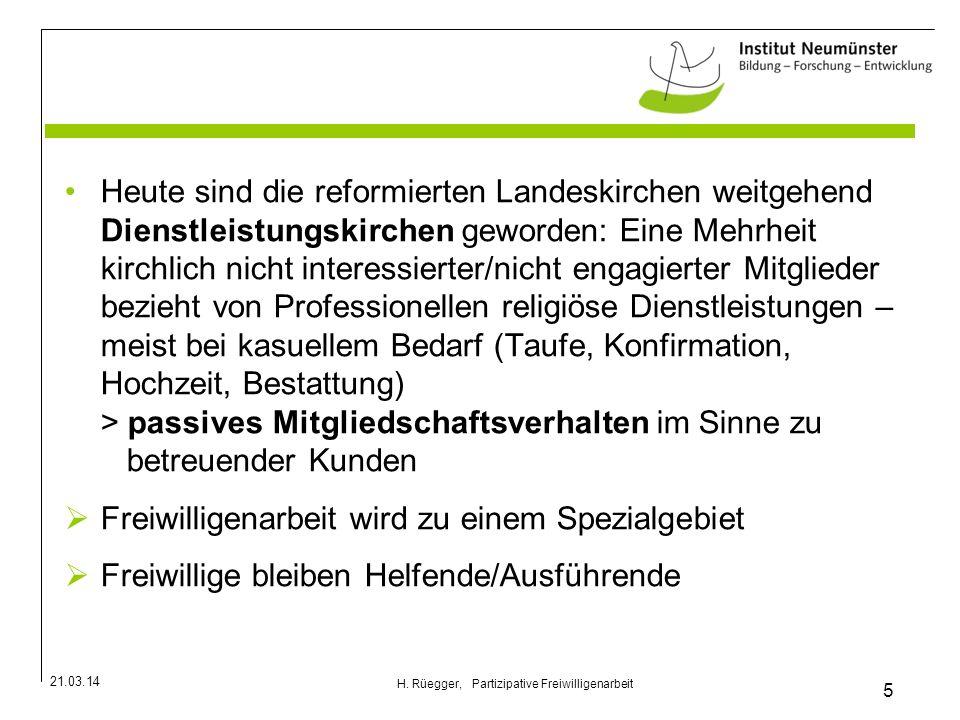 21.03.14 5 H. Rüegger, Partizipative Freiwilligenarbeit Heute sind die reformierten Landeskirchen weitgehend Dienstleistungskirchen geworden: Eine Meh