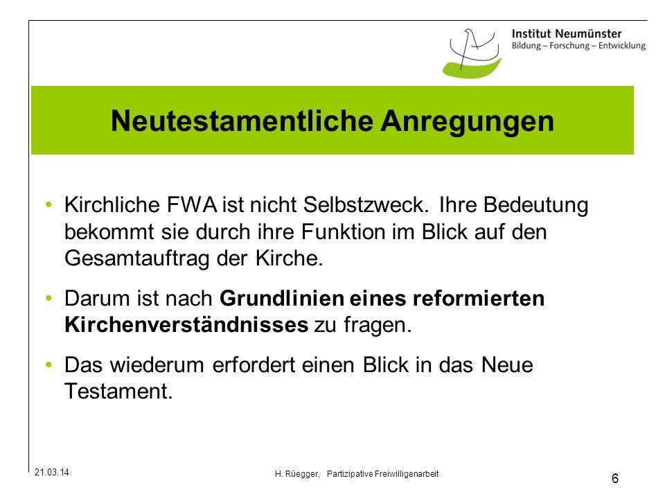 21.03.14 6 H. Rüegger, Partizipative Freiwilligenarbeit Neutestamentliche Anregungen Kirchliche FWA ist nicht Selbstzweck. Ihre Bedeutung bekommt sie