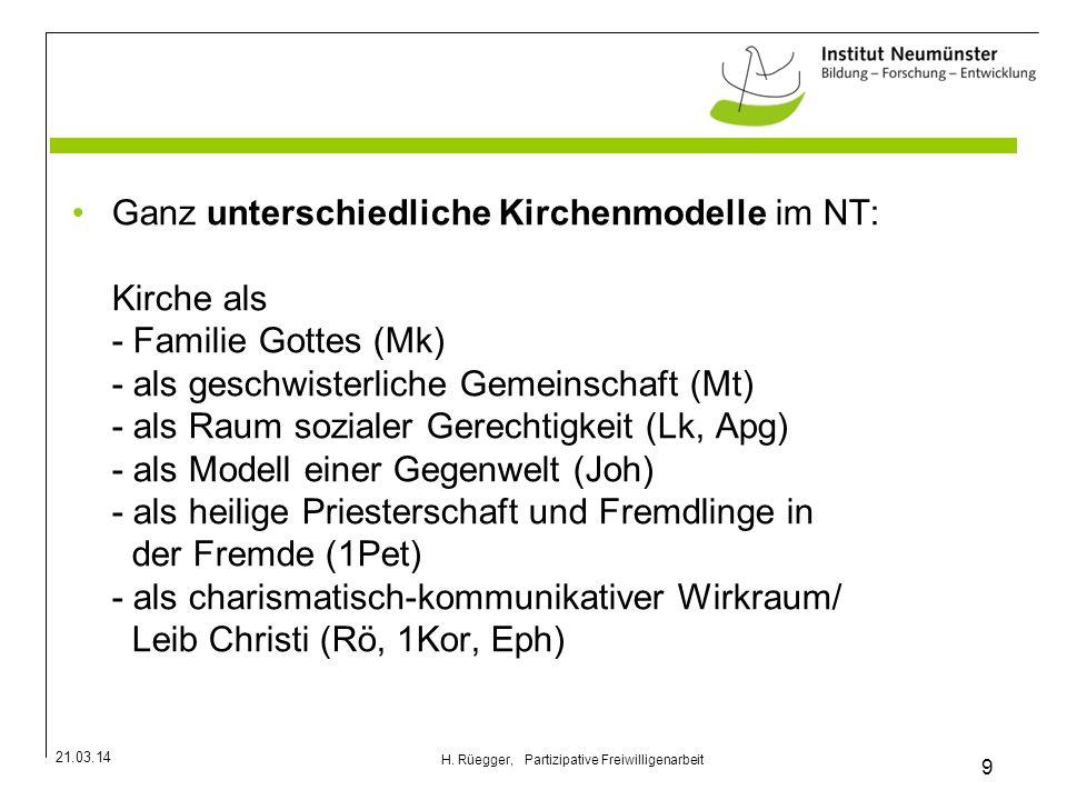 21.03.14 9 H. Rüegger, Partizipative Freiwilligenarbeit Ganz unterschiedliche Kirchenmodelle im NT: Kirche als - Familie Gottes (Mk) - als geschwister
