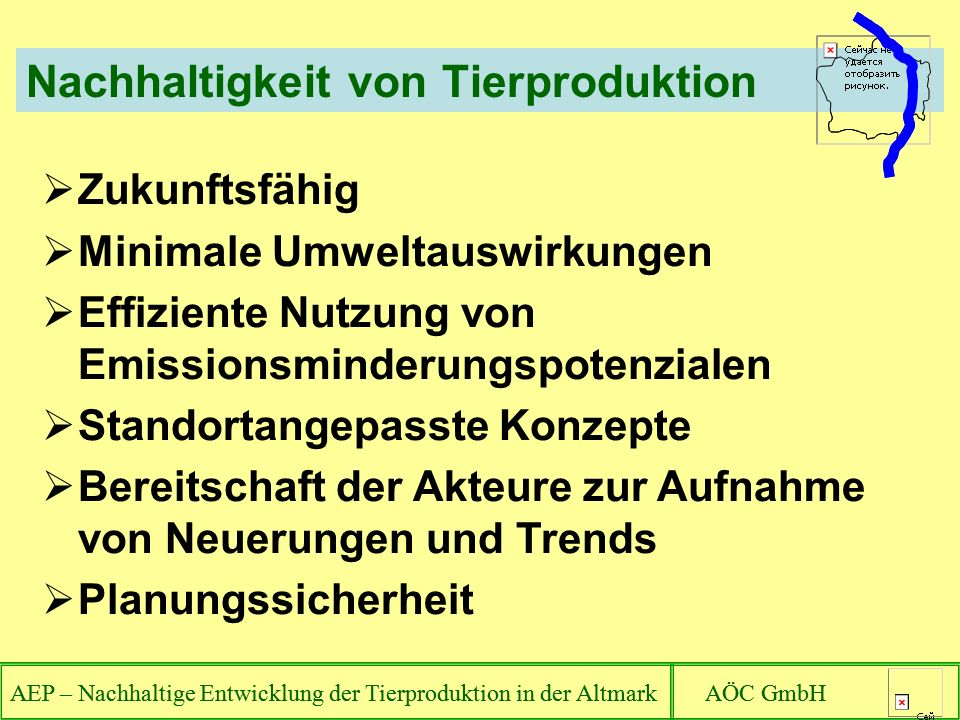 AEP – Nachhaltige Entwicklung der Tierproduktion in der Altmark AÖC GmbH Nachhaltigkeit von Tierproduktion Zukunftsfähig Minimale Umweltauswirkungen Effiziente Nutzung von Emissionsminderungspotenzialen Standortangepasste Konzepte Bereitschaft der Akteure zur Aufnahme von Neuerungen und Trends Planungssicherheit AEP – Nachhaltige Entwicklung der Tierproduktion in der Altmark AÖC GmbH