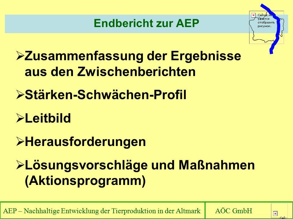 AEP – Nachhaltige Entwicklung der Tierproduktion in der Altmark AÖC GmbH Endbericht zur AEP AEP – Nachhaltige Entwicklung der Tierproduktion in der Altmark AÖC GmbH Zusammenfassung der Ergebnisse aus den Zwischenberichten Stärken-Schwächen-Profil Leitbild Herausforderungen Lösungsvorschläge und Maßnahmen (Aktionsprogramm)