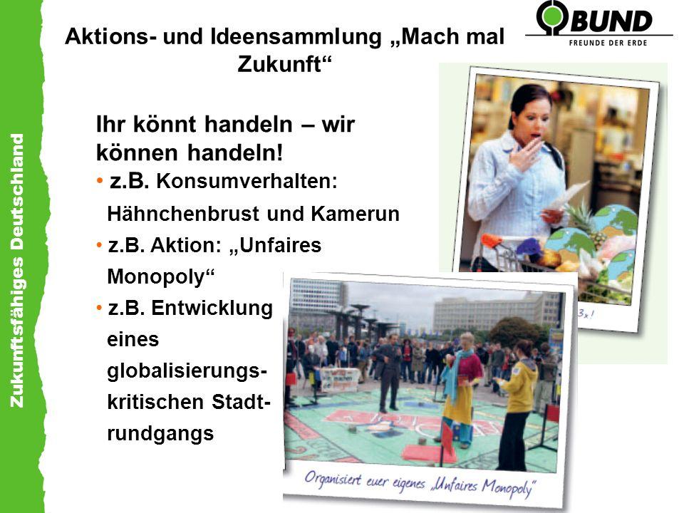Zukunftsfähiges Deutschland Aktions- und Ideensammlung Mach mal Zukunft Ihr könnt handeln – wir können handeln! z.B. Konsumverhalten: Hähnchenbrust un