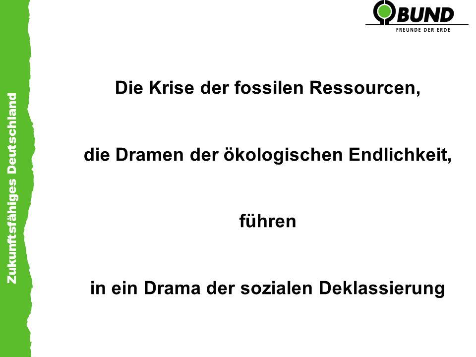 Zukunftsfähiges Deutschland Die Krise der fossilen Ressourcen, die Dramen der ökologischen Endlichkeit, führen in ein Drama der sozialen Deklassierung