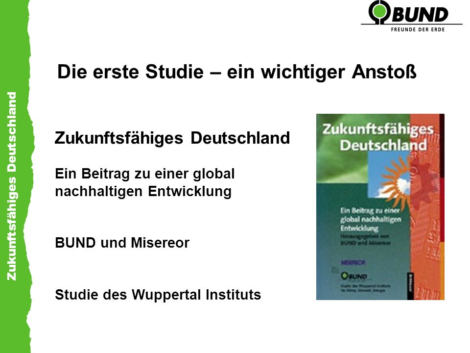 Zukunftsfähiges Deutschland Vier Leitbilder – eine Zukunftsvision das kosmopolitische Leitbild - Gastrecht für Alle das ökologische Leitbild - Ökologischer Wohlstand das sozialpolitische Leitbild - Gesellschaft der Teilhabe das wirtschaftspolitische Leitbild - Die ganze Wirtschaft