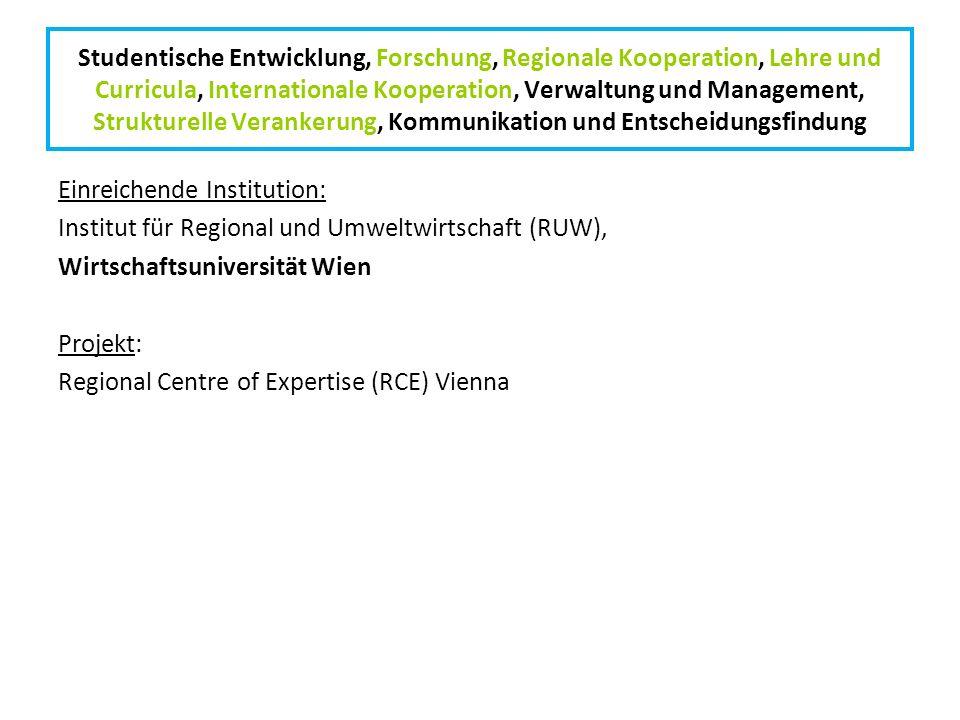 Studentische Entwicklung, Forschung, Regionale Kooperation, Lehre und Curricula, Internationale Kooperation, Verwaltung und Management, Strukturelle Verankerung, Kommunikation und Entscheidungsfindung Einreichende Institution: Institut für Regional und Umweltwirtschaft (RUW), Wirtschaftsuniversität Wien Projekt: Regional Centre of Expertise (RCE) Vienna