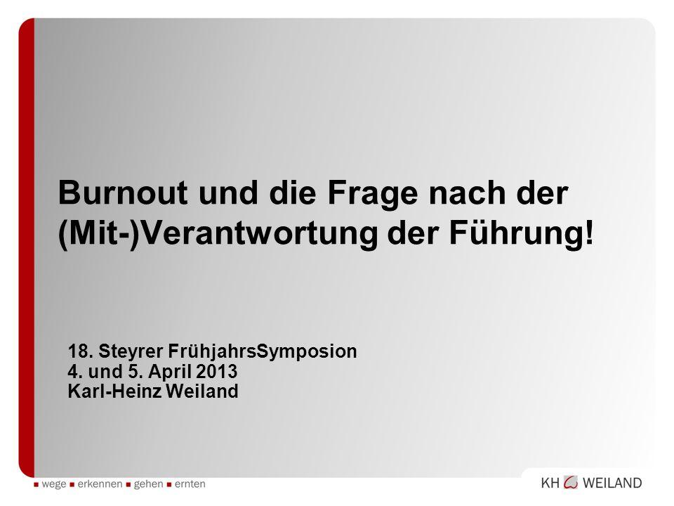 Burnout und die Frage nach der (Mit-)Verantwortung der Führung! 18. Steyrer FrühjahrsSymposion 4. und 5. April 2013 Karl-Heinz Weiland