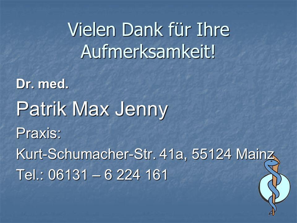 Vielen Dank für Ihre Aufmerksamkeit! Dr. med. Patrik Max Jenny Praxis: Kurt-Schumacher-Str. 41a, 55124 Mainz Tel.: 06131 – 6 224 161