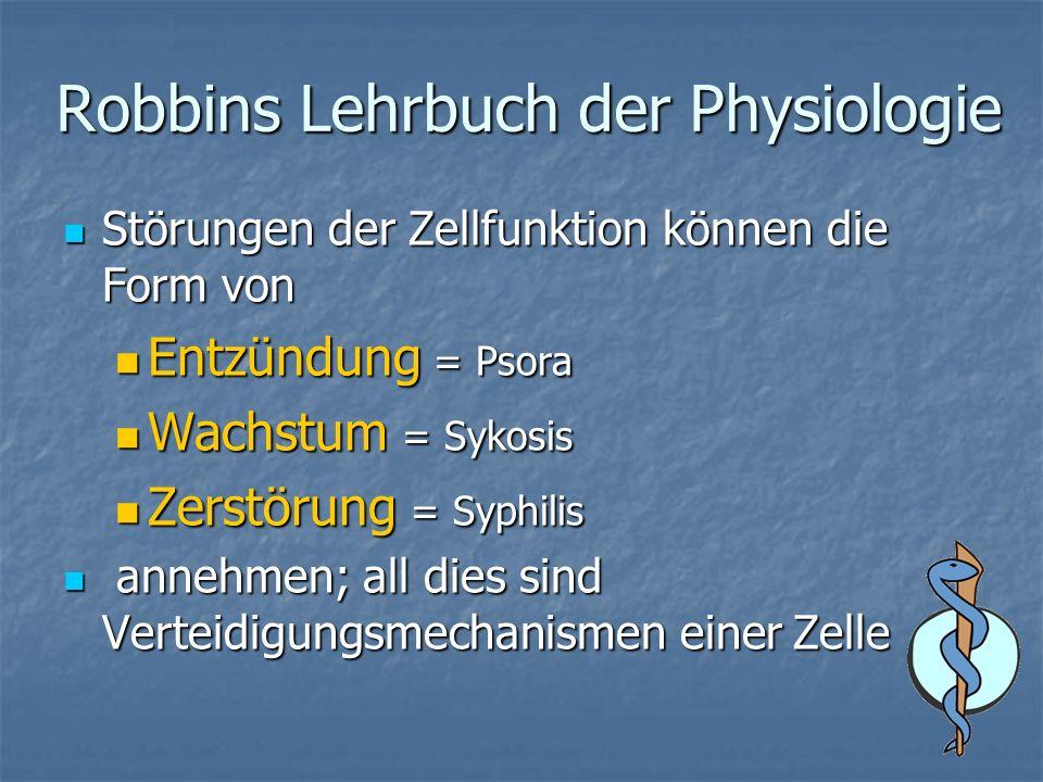 Robbins Lehrbuch der Physiologie Störungen der Zellfunktion können die Form von Störungen der Zellfunktion können die Form von Entzündung = Psora Entzündung = Psora Wachstum = Sykosis Wachstum = Sykosis Zerstörung = Syphilis Zerstörung = Syphilis annehmen; all dies sind Verteidigungsmechanismen einer Zelle annehmen; all dies sind Verteidigungsmechanismen einer Zelle