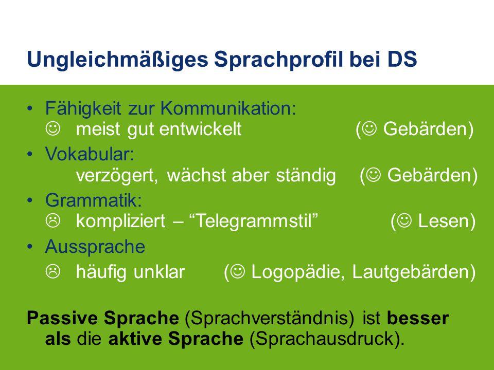 Ungleichmäßiges Sprachprofil bei DS Fähigkeit zur Kommunikation: meist gut entwickelt ( Gebärden) Vokabular: verzögert, wächst aber ständig ( Gebärden