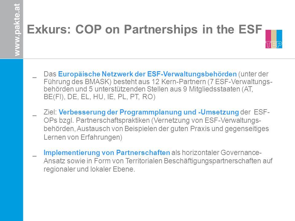 Exkurs: COP on Partnerships in the ESF _Das Europäische Netzwerk der ESF-Verwaltungsbehörden (unter der Führung des BMASK) besteht aus 12 Kern-Partnern (7 ESF-Verwaltungs- behörden und 5 unterstützenden Stellen aus 9 Mitgliedsstaaten (AT, BE(Fl), DE, EL, HU, IE, PL, PT, RO) _Ziel: Verbesserung der Programmplanung und -Umsetzung der ESF- OPs bzgl.