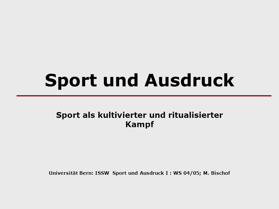Sport und Ausdruck Sport als kultivierter und ritualisierter Kampf Universität Bern: ISSW Sport und Ausdruck I : WS 04/05; M. Bischof