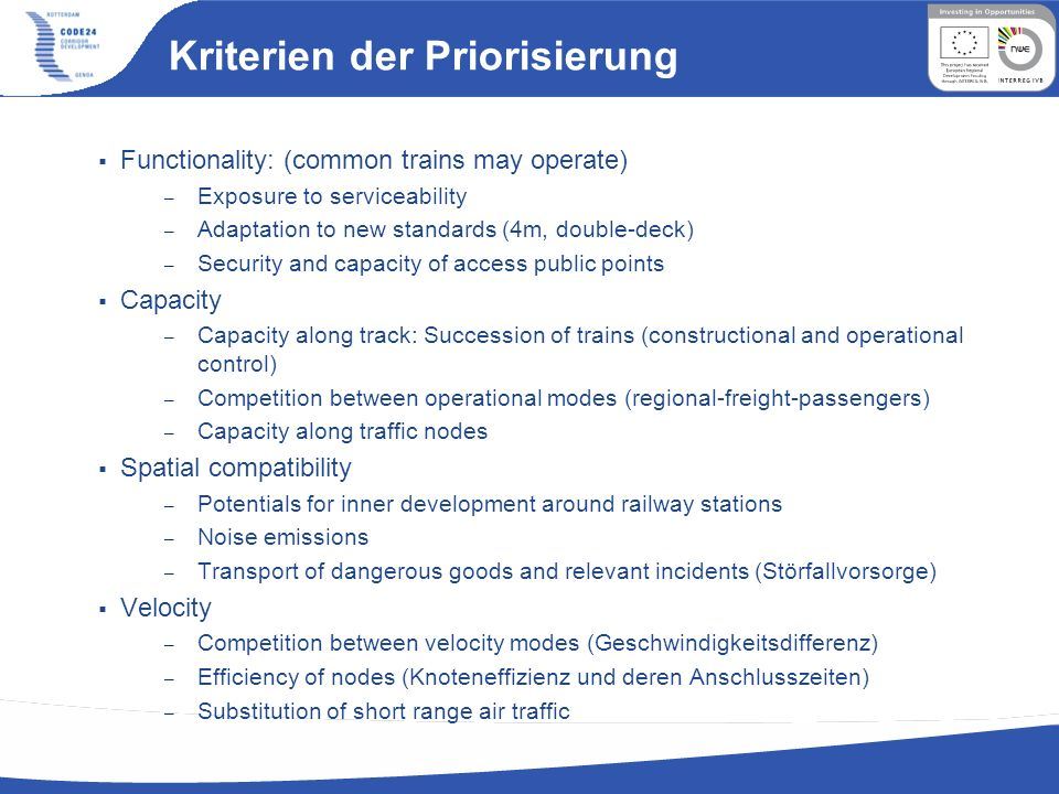 Kriterien der Priorisierung Functionality: (common trains may operate) – Exposure to serviceability – Adaptation to new standards (4m, double-deck) – Security and capacity of access public points Capacity – Capacity along track: Succession of trains (constructional and operational control) – Competition between operational modes (regional-freight-passengers) – Capacity along traffic nodes Spatial compatibility – Potentials for inner development around railway stations – Noise emissions – Transport of dangerous goods and relevant incidents (Störfallvorsorge) Velocity – Competition between velocity modes (Geschwindigkeitsdifferenz) – Efficiency of nodes (Knoteneffizienz und deren Anschlusszeiten) – Substitution of short range air traffic