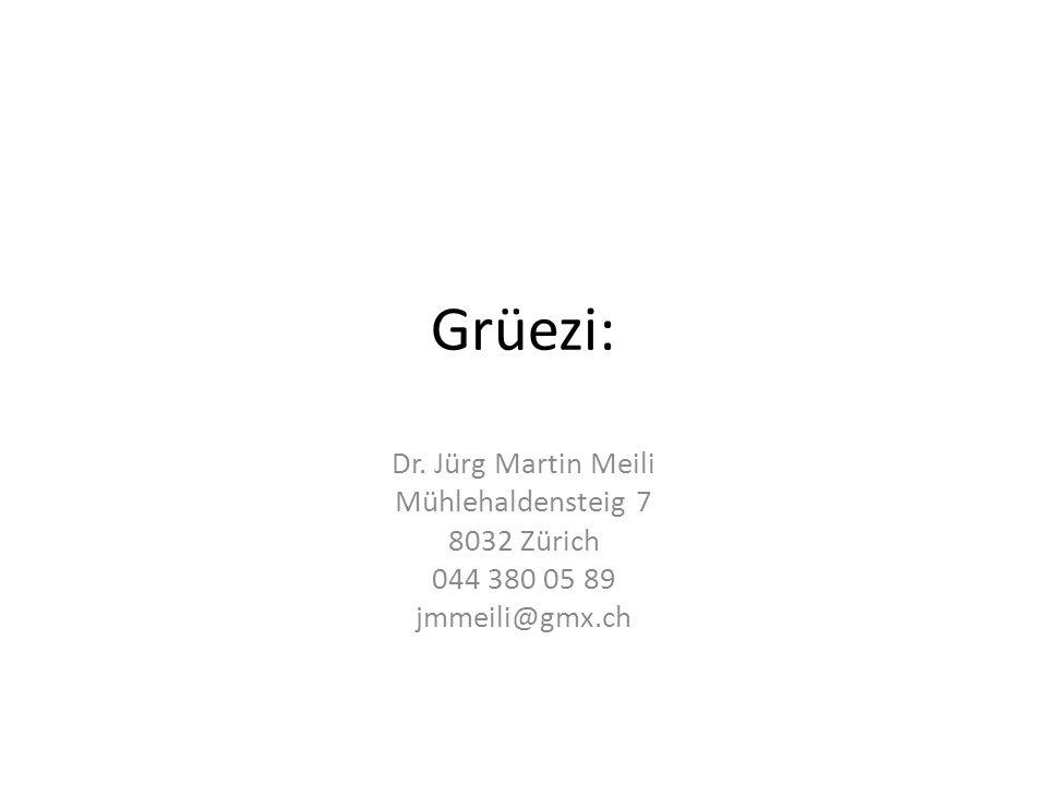 Grüezi: Dr. Jürg Martin Meili Mühlehaldensteig 7 8032 Zürich 044 380 05 89 jmmeili@gmx.ch