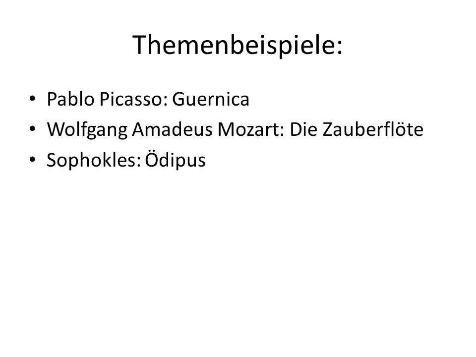 Themenbeispiele: Pablo Picasso: Guernica Wolfgang Amadeus Mozart: Die Zauberflöte Sophokles: Ödipus