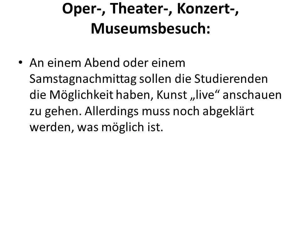 Oper-, Theater-, Konzert-, Museumsbesuch: An einem Abend oder einem Samstagnachmittag sollen die Studierenden die Möglichkeit haben, Kunst live anschauen zu gehen.