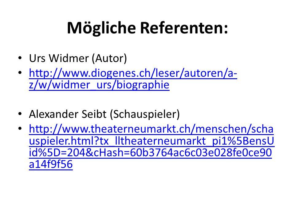 Mögliche Referenten: Urs Widmer (Autor) http://www.diogenes.ch/leser/autoren/a- z/w/widmer_urs/biographie http://www.diogenes.ch/leser/autoren/a- z/w/widmer_urs/biographie Alexander Seibt (Schauspieler) http://www.theaterneumarkt.ch/menschen/scha uspieler.html?tx_lltheaterneumarkt_pi1%5BensU id%5D=204&cHash=60b3764ac6c03e028fe0ce90 a14f9f56 http://www.theaterneumarkt.ch/menschen/scha uspieler.html?tx_lltheaterneumarkt_pi1%5BensU id%5D=204&cHash=60b3764ac6c03e028fe0ce90 a14f9f56