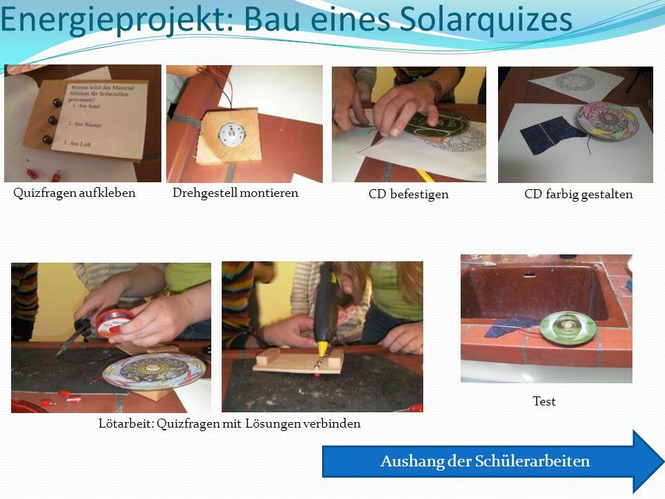 Energieprojekt: Bau eines Solarquizes Quizfragen aufkleben Test Lötarbeit: Quizfragen mit Lösungen verbinden CD befestigen Drehgestell montieren CD farbig gestalten Aushang der Schülerarbeiten