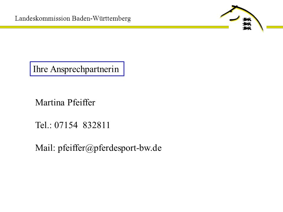 Landeskommission Baden-Württemberg Ihre Ansprechpartnerin Martina Pfeiffer Tel.: 07154 832811 Mail: pfeiffer@pferdesport-bw.de