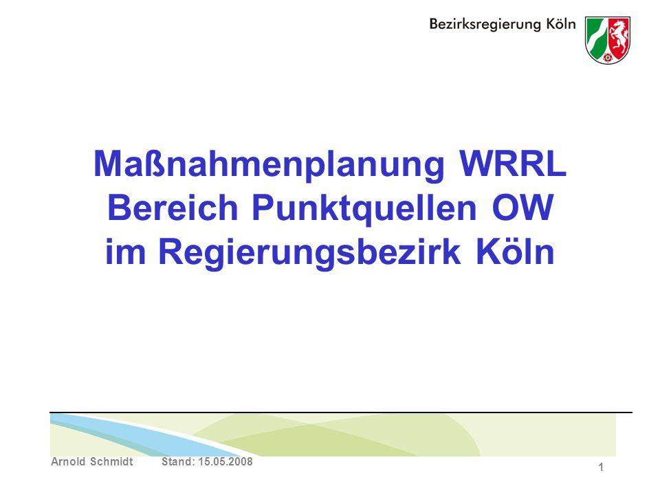 Arnold Schmidt Stand: 15.05.2008 1 Maßnahmenplanung WRRL Bereich Punktquellen OW im Regierungsbezirk Köln