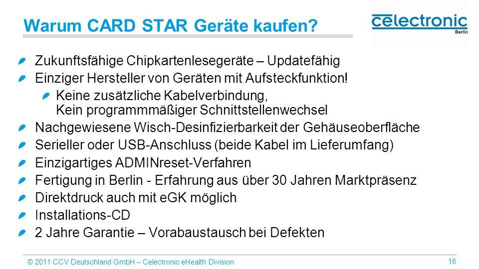 © 2011 CCV Deutschland GmbH – Celectronic eHealth Division 16 Warum CARD STAR Geräte kaufen? Zukunftsfähige Chipkartenlesegeräte – Updatefähig Einzige