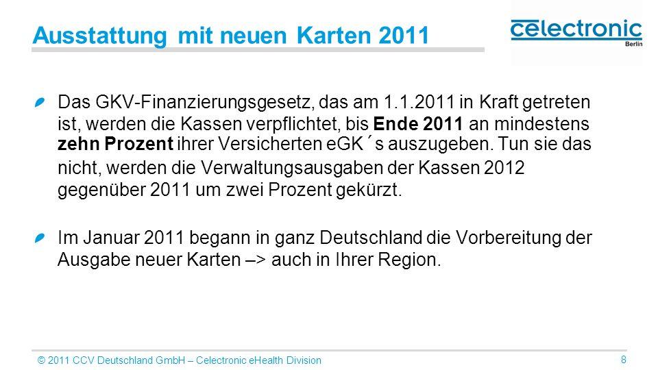 © 2011 CCV Deutschland GmbH – Celectronic eHealth Division 8 Ausstattung mit neuen Karten 2011 Das GKV-Finanzierungsgesetz, das am 1.1.2011 in Kraft g