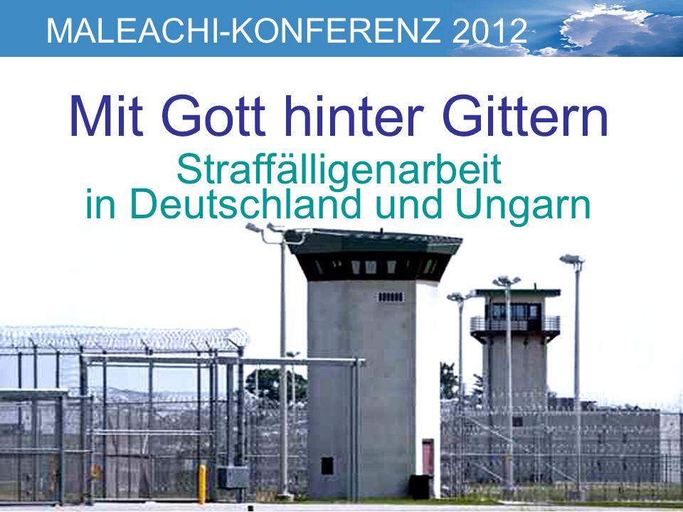 Mit Gott hinter Gittern Straffälligenarbeit in Deutschland und Ungarn MALEACHI-KONFERENZ 2012