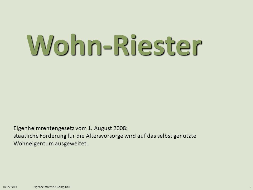 18.05.2014Eigenheimrente / Georg Boll1 Eigenheimrentengesetz vom 1. August 2008: staatliche Förderung für die Altersvorsorge wird auf das selbst genut