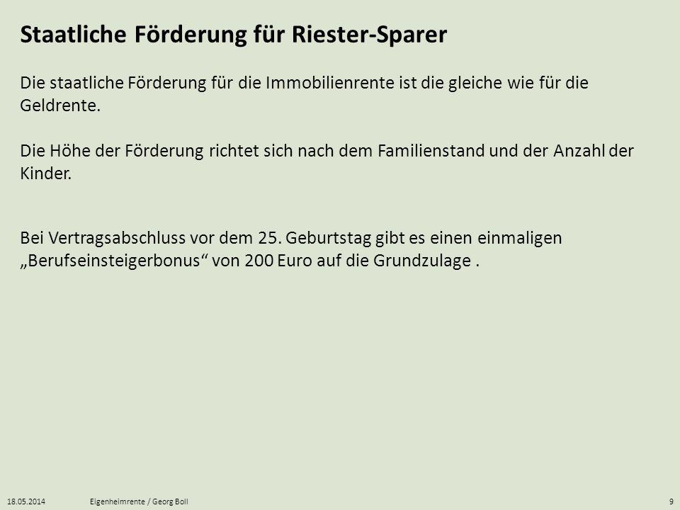18.05.2014Eigenheimrente / Georg Boll9 Staatliche Förderung für Riester-Sparer Die staatliche Förderung für die Immobilienrente ist die gleiche wie fü