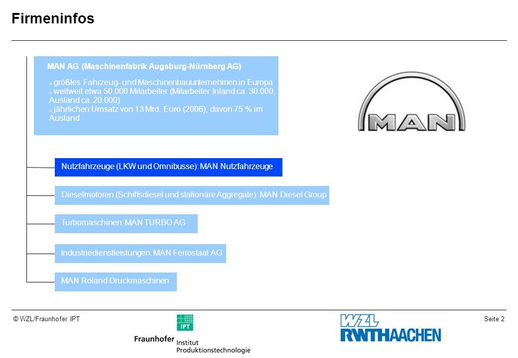 Seite 2© WZL/Fraunhofer IPT Firmeninfos MAN AG (Maschinenfabrik Augsburg-Nürnberg AG) größtes Fahrzeug- und Maschinenbauunternehmen in Europa weltweit etwa 50.000 Mitarbeiter (Mitarbeiter Inland ca.