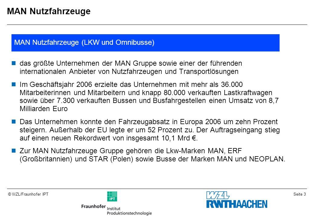 Seite 3© WZL/Fraunhofer IPT MAN Nutzfahrzeuge das größte Unternehmen der MAN Gruppe sowie einer der führenden internationalen Anbieter von Nutzfahrzeugen und Transportlösungen Im Geschäftsjahr 2006 erzielte das Unternehmen mit mehr als 36.000 Mitarbeiterinnen und Mitarbeitern und knapp 80.000 verkauften Lastkraftwagen sowie über 7.300 verkauften Bussen und Busfahrgestellen einen Umsatz von 8,7 Milliarden Euro Das Unternehmen konnte den Fahrzeugabsatz in Europa 2006 um zehn Prozent steigern.
