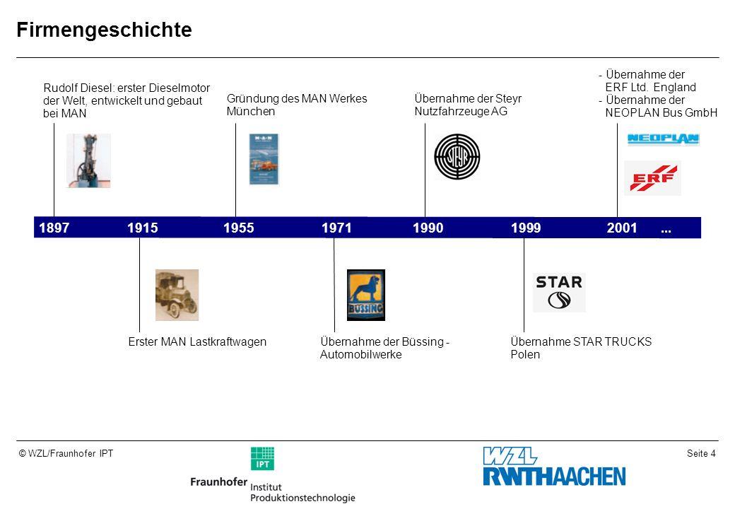 Seite 4© WZL/Fraunhofer IPT Firmengeschichte 1897191519551971199019992001 Rudolf Diesel: erster Dieselmotor der Welt, entwickelt und gebaut bei MAN Erster MAN Lastkraftwagen Gründung des MAN Werkes München Übernahme der Büssing - Automobilwerke Übernahme der Steyr Nutzfahrzeuge AG Übernahme STAR TRUCKS Polen - Übernahme der ERF Ltd.