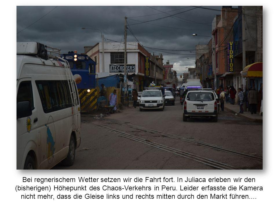 Bei regnerischem Wetter setzen wir die Fahrt fort. In Juliaca erleben wir den (bisherigen) Höhepunkt des Chaos-Verkehrs in Peru. Leider erfasste die K