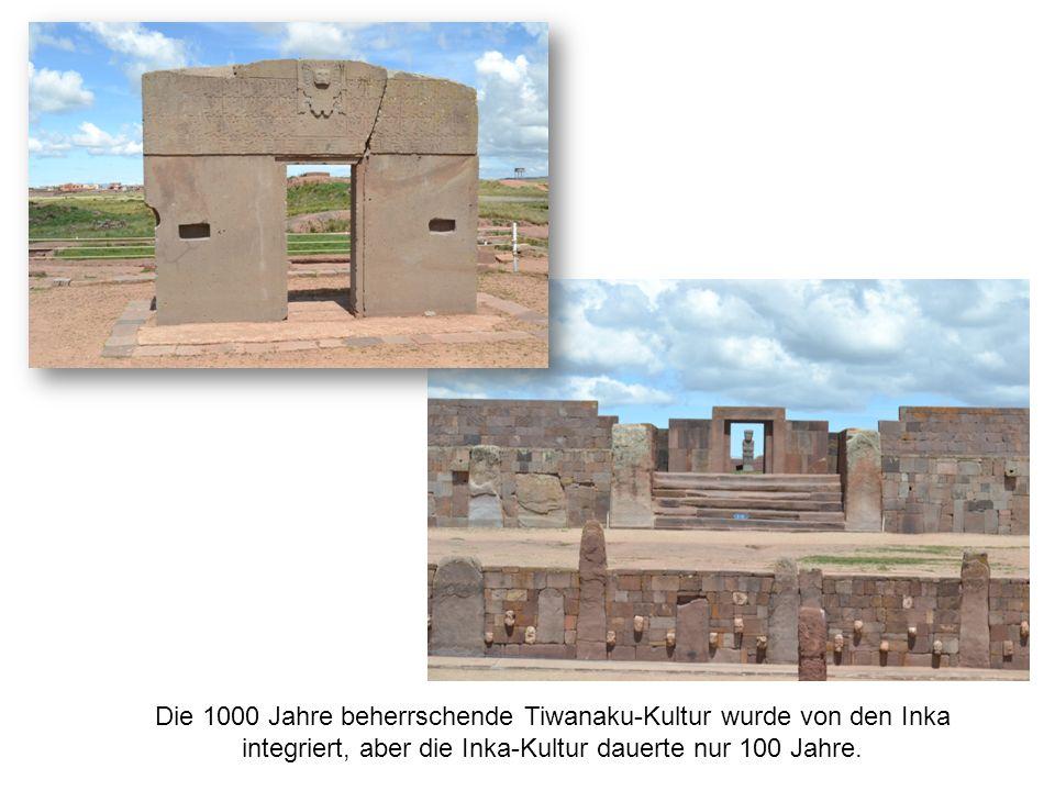 Die 1000 Jahre beherrschende Tiwanaku-Kultur wurde von den Inka integriert, aber die Inka-Kultur dauerte nur 100 Jahre.