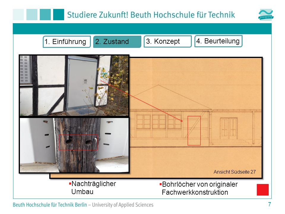 7 Nachträglicher Umbau Bohrlöcher von originaler Fachwerkkonstruktion 1. Einführung2. Zustand 3. Konzept 4. Beurteilung Ansicht Südseite 27